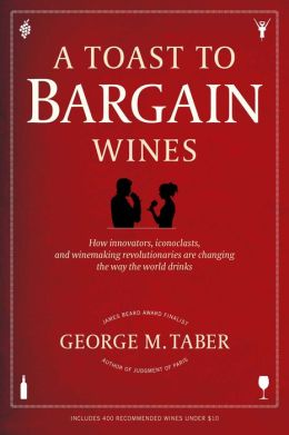A Toast to Bargain Wines: How Innovators, Iconoclasts, and Winemaking Revolutionaries Are Changing the Way the World Drinks