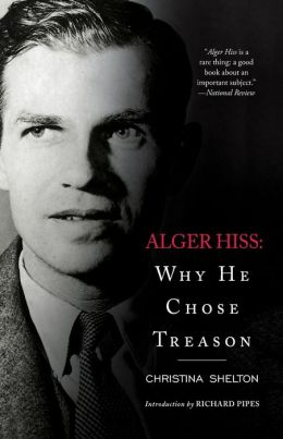 Alger Hiss: Why He Chose Treason Christina Shelton