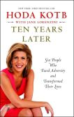 Book Cover Image. Title: Ten Years Later:  Six People Who Faced Adversity and Transformed Their Lives, Author: Hoda Kotb