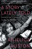 Book Cover Image. Title: A Story Lately Told:  Coming of Age in Ireland, London, and New York, Author: Anjelica Huston