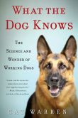 Book Cover Image. Title: What the Dog Knows:  The Science and Wonder of Working Dogs, Author: Cat Warren