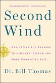 Book Cover Image. Title: Second Wind:  Navigating the Passage to a Slower, Deeper, and More Connected Life, Author: Dr. Bill Thomas