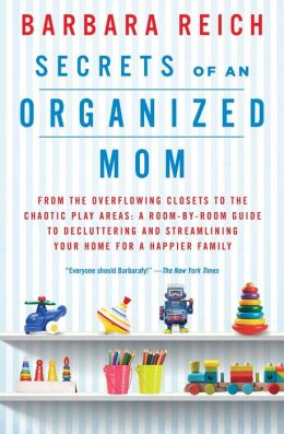 Secrets of an Organized Mom: From the Overflowing Closets to the Chaotic Play Areas: A Room-by-Room Guide to Decluttering and Streamlining Your Home for a Happier Family