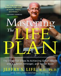 Mastering the Life Plan: The Essential Steps to Achieving Great Health and a Leaner, Stronger, and Sexier Body
