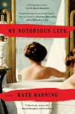 Book Cover Image. Title: My Notorious Life:  A Novel, Author: Kate Manning