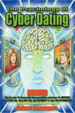 The Psychology of Cyber Dating: Discover the Secrets to Successful Internet Dating and Learn to Improve Your Love Life, Your Sex Life, and Intimacy in Your Relationships