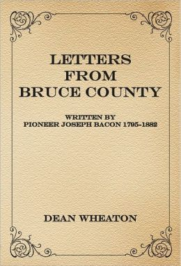 Letters from Bruce County: Written by Pioneer Joseph Bacon 1795-1882