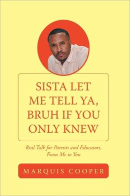 Sista Let Me Tell Ya, Bruh if You Only Knew: Real Talk for Parents and Educators, From Me to You