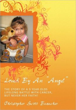 Loved by an Angel: The Story of a 9 Year Olds Lifelong Battle with Cancer, But Never Her Faith!