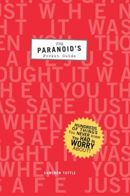 The Paranoid's Pocket Guide: Hundreds of Things You Never Knew You Had to Worry About