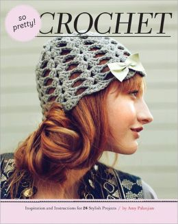 So Pretty! Crochet: Inspiration and Instructions for 24 Stylish Projects