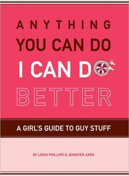 Anything You Can Do, I Can Do Better: A Girl's Guide to Guy Stuff