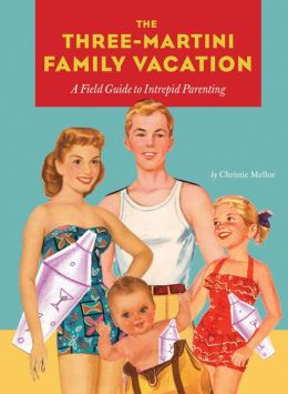 Three-Martini Family Vacation: A Field Guide to Intrepid Parenting