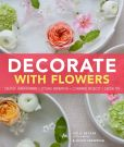 Book Cover Image. Title: Decorate With Flowers:  Creative Arrangements * Styling Inspiration * Container Projects * Design Tips, Author: Leslie Shewring
