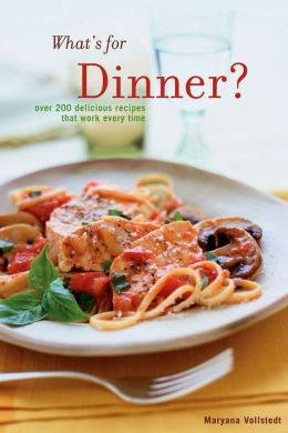 What's for Dinner: Over 200 Delicious Recipes That Work Every Time