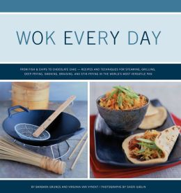 Wok Every Day: From Fish & Chips to Chocolate Cake: Recipes and Techniques for Steaming, Grilling, Deep-Frying, Smoking, Braising, and Stir-Frying in the World's Most Versatile Pan