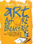 Book Cover Image. Title: Art Before Breakfast:  A Zillion Ways to be More Creative No Matter How Busy You Are, Author: Danny Gregory