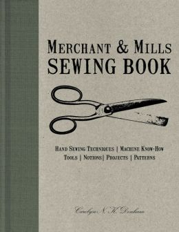 Merchant & Mills Sewing Book: Hand Sewing Techniques / Machine Know-How / Tools / Notions / Projects / Patterns