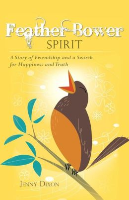Feather Bower Spirit: A Story of Friendship and a Search for Happiness and Truth
