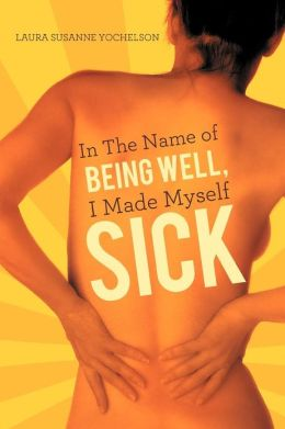 Sick: In the Name of Being Well, I Made Myself Sick