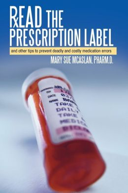 Read the Prescription Label: And Other Tips to Prevent Deadly and Costly Medication Errors