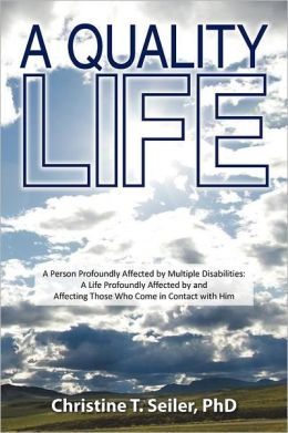 A Quality Life: A Person Profoundly Affected by Multiple Disabilties: A Life Profoundly Affected by and Affecting Those Who Come in Contact with Him