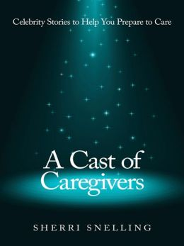 A Cast of Caregivers: Celebrity Stories to Help You Prepare to Care