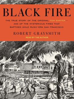Black Fire: The True Story of the Original Tom Sawyer---and of the Mysterious Fires That Baptized Gold Rush-Era San Francisco