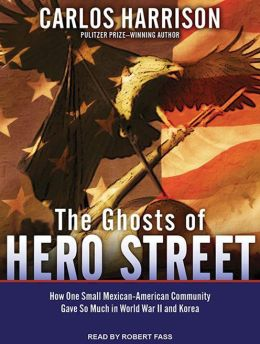 The Ghosts of Hero Street: How One Small Mexican-American Community Gave So Much in World War II and Korea