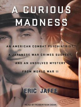 A Curious Madness: An American Combat Psychiatrist, a Japanese War Crimes Suspect, and an Unsolved Mystery from World War II