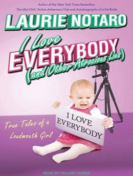 I Love Everybody (and Other Atrocious Lies): True Tales of a Loudmouth Girl