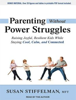Parenting Without Power Struggles: Raising Joyful, Resilient Kids While Staying Calm, Cool, and Connected