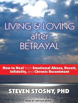 Living and Loving After Betrayal: How to Heal from Emotional Abuse, Deceit, Infidelity, and Chronic Resentment