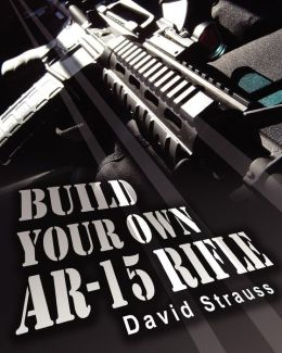 Build Your Own AR-15 Rifle: In Less Than 3 Hours You Too, Can Build Your Own Fully Customized AR-15 Rifle from Scratch... Even If You Have Never Touched A Gun in Your Life!