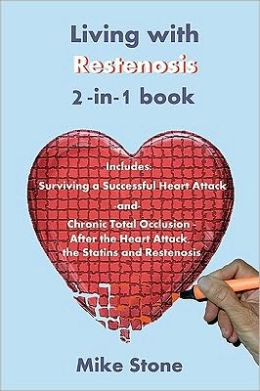 Living with Restenosis 2-in-1 Book: Includes: Surviving a Successful Heart Attack -and- Chronic Total Occlusion: after the Heart Attack, the Statins and Restenosis