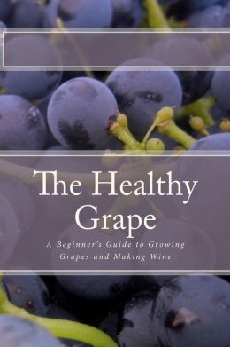 The Healthy Grape: A Beginner's Guide to Growing Grapes and Making Wine