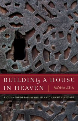 Building a House in Heaven: Pious Neoliberalism and Islamic Charity in Egypt