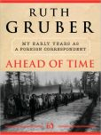 Book Cover Image. Title: Ahead of Time:  My Early Years as a Foreign Correspondent, Author: Ruth Gruber