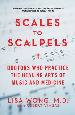 Scales to Scalpels: Doctors Who Practice the Healing Arts of Music and Medicine: The Story of the Longwood Symphony Orchestra