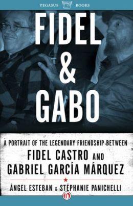 Fidel & Gabo: A Portrait of the Legendary Friendship Between Fidel Castro and Gabriel Garcia Marquez