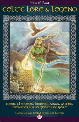 Celtic Lore & Legend: Meet the Gods, Heroes, Kings, Fairies, Monsters, and Ghosts of Yore