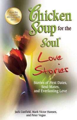 Chicken Soup for the Soul Love Stories: Stories of First Dates, Soul Mates and Everlasting Love