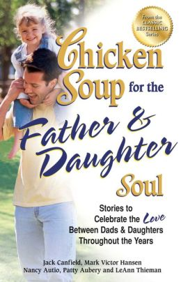 Chicken Soup for the Father & Daughter Soul: Stories to Celebrate the Love Between Dads and Daughters Throughout the Years