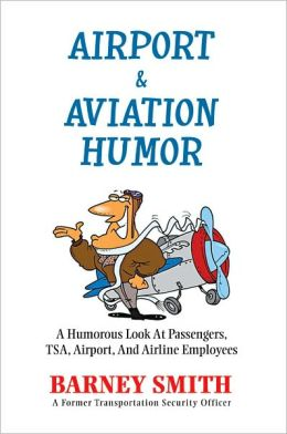Airport & Aviation Humor: A Humorous Look At Passengers, TSA, Airport, And Airline Employees