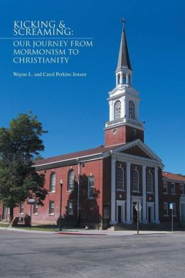 Kicking & Screaming: Our Journey from Mormonism to Christianity