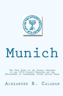Munich: The True Story of the Israeli Response to the 1972 Munich Olympic Massacre and the Development of Independent Covert a