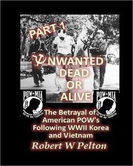 Unwanted Dead or Alive -- Part 1: The Betrayal of American POWs Following WW11, Korea and Vietnam