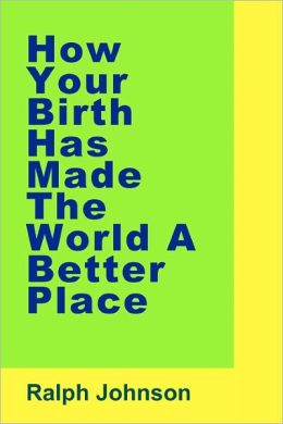 How Your Birth Has Made The World A Better Place