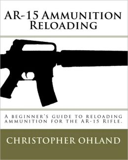 AR-15 Ammunition Reloading: A beginner's guide to reloading ammunition for the AR-15 Rifle