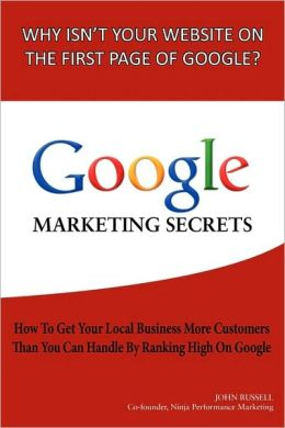 Google Marketing Secrets: How to Get Your Local Business More Customers Than You Can Handle by Ranking High on Google